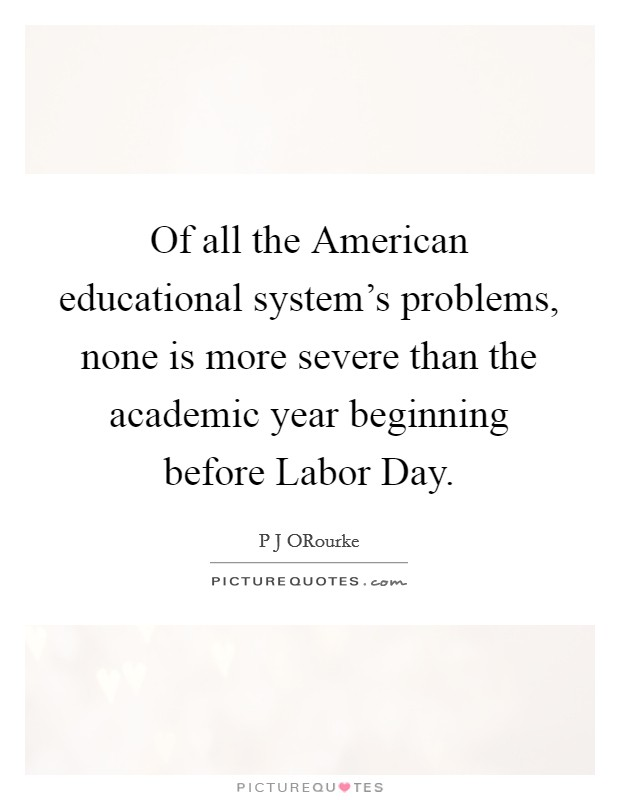 Of all the American educational system's problems, none is more severe than the academic year beginning before Labor Day Picture Quote #1