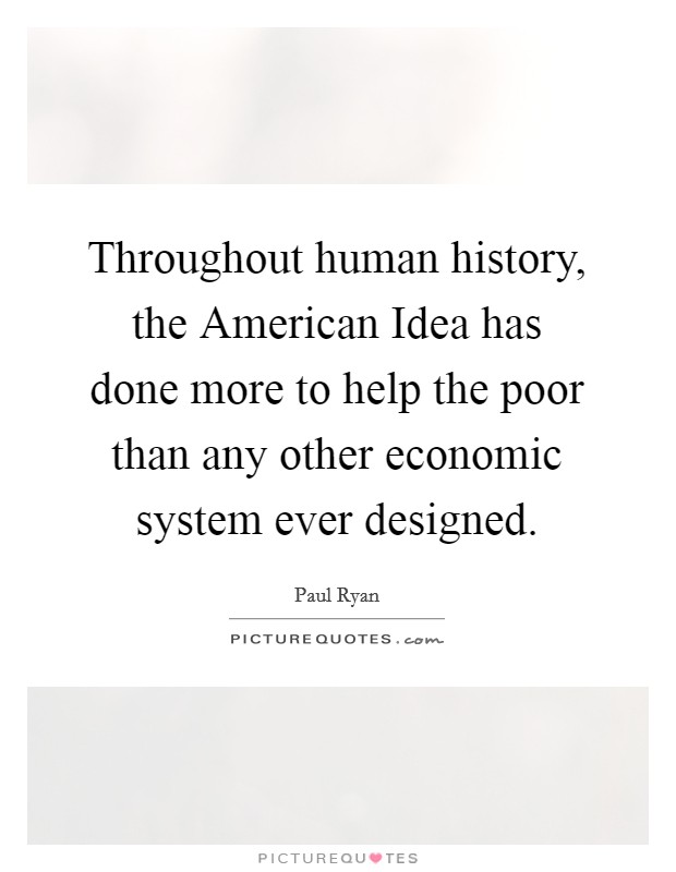 Throughout human history, the American Idea has done more to help the poor than any other economic system ever designed Picture Quote #1