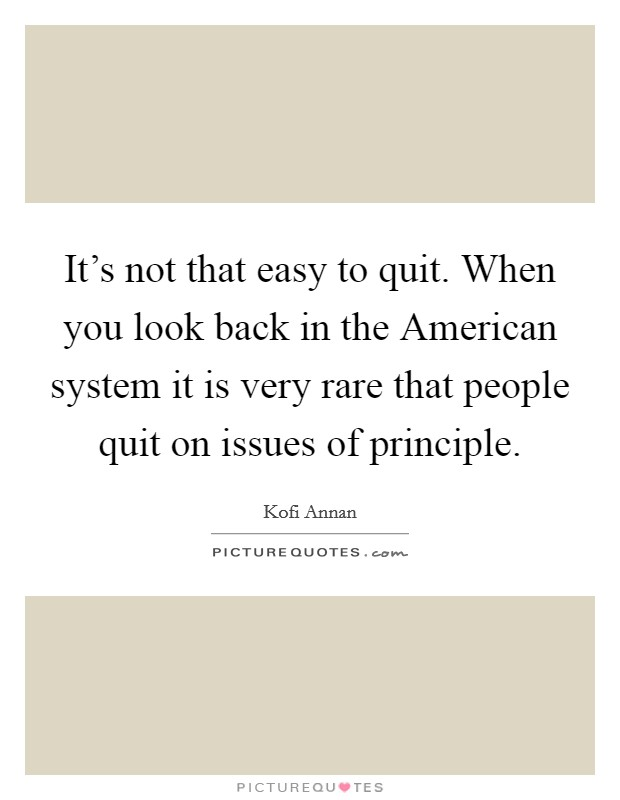 It's not that easy to quit. When you look back in the American system it is very rare that people quit on issues of principle Picture Quote #1