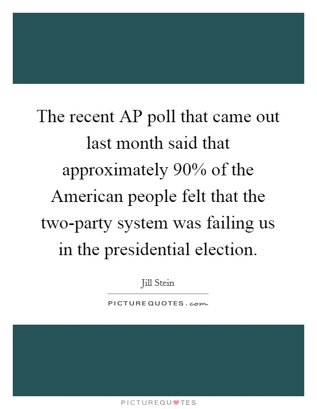 The recent AP poll that came out last month said that approximately 90% of the American people felt that the two-party system was failing us in the presidential election Picture Quote #1