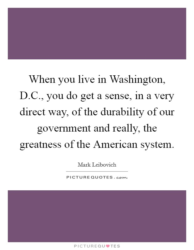When you live in Washington, D.C., you do get a sense, in a very direct way, of the durability of our government and really, the greatness of the American system Picture Quote #1