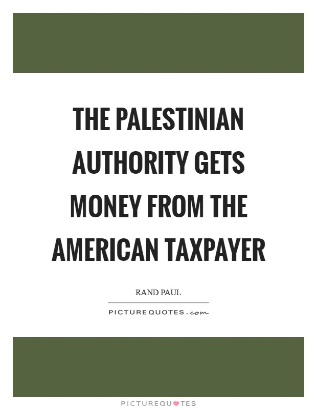 The Palestinian Authority gets money from the American taxpayer Picture Quote #1