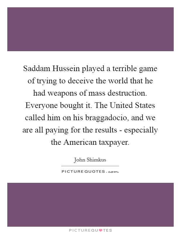 Saddam Hussein played a terrible game of trying to deceive the world that he had weapons of mass destruction. Everyone bought it. The United States called him on his braggadocio, and we are all paying for the results - especially the American taxpayer Picture Quote #1