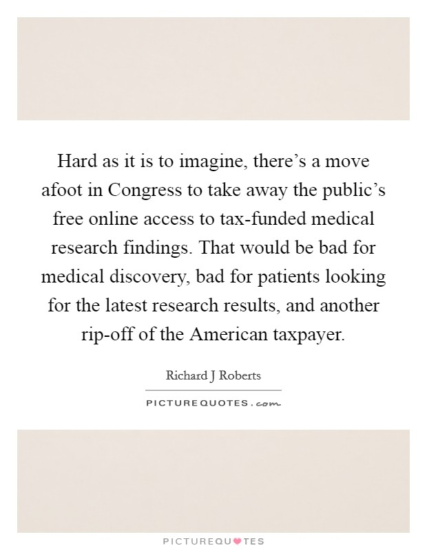 Hard as it is to imagine, there's a move afoot in Congress to take away the public's free online access to tax-funded medical research findings. That would be bad for medical discovery, bad for patients looking for the latest research results, and another rip-off of the American taxpayer Picture Quote #1