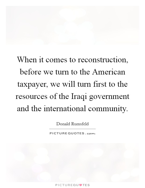When it comes to reconstruction, before we turn to the American taxpayer, we will turn first to the resources of the Iraqi government and the international community Picture Quote #1