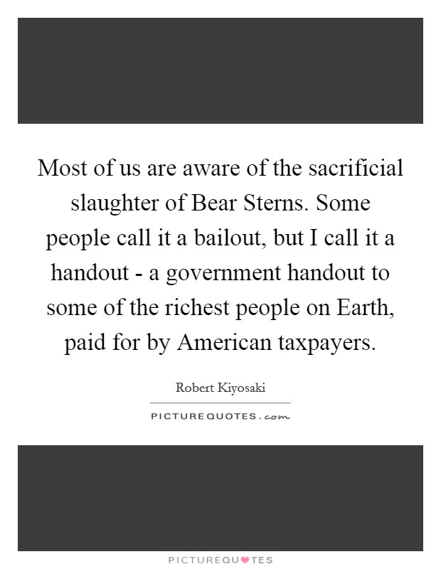 Most of us are aware of the sacrificial slaughter of Bear Sterns. Some people call it a bailout, but I call it a handout - a government handout to some of the richest people on Earth, paid for by American taxpayers Picture Quote #1