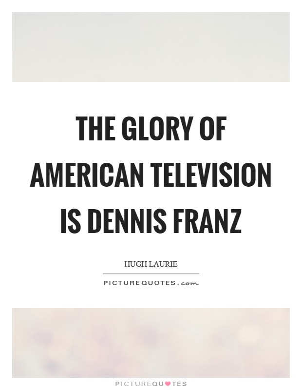 The glory of American television is Dennis Franz Picture Quote #1