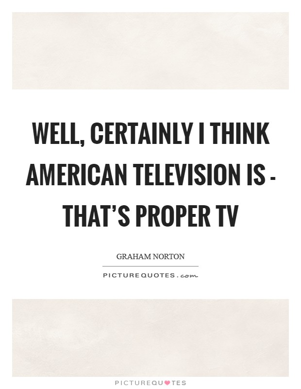Well, certainly I think American television is - that's proper TV Picture Quote #1