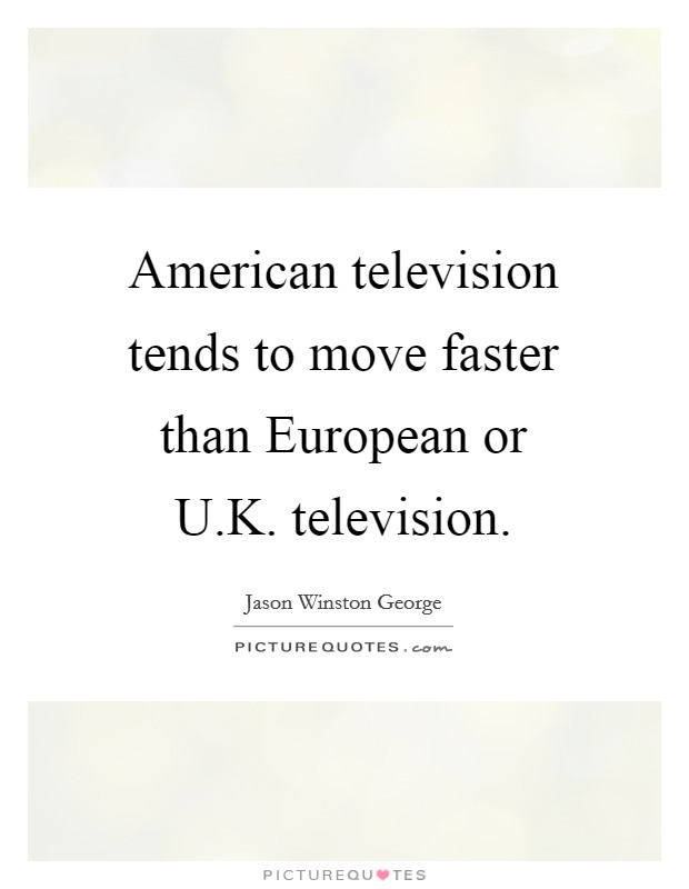 American television tends to move faster than European or U.K. television Picture Quote #1