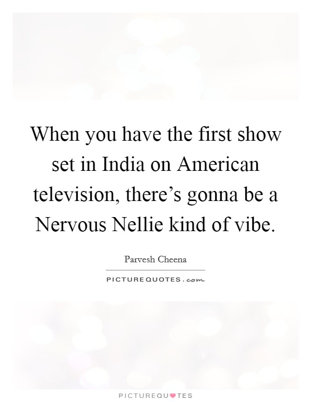 When you have the first show set in India on American television, there's gonna be a Nervous Nellie kind of vibe Picture Quote #1