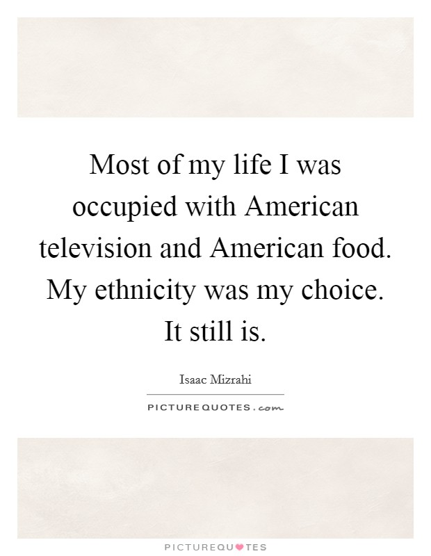 Most of my life I was occupied with American television and American food. My ethnicity was my choice. It still is Picture Quote #1