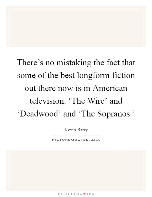 There's no mistaking the fact that some of the best longform fiction out there now is in American television. 'The Wire' and 'Deadwood' and 'The Sopranos.' Picture Quote #1