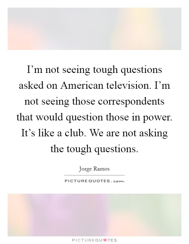 I'm not seeing tough questions asked on American television. I'm not seeing those correspondents that would question those in power. It's like a club. We are not asking the tough questions Picture Quote #1