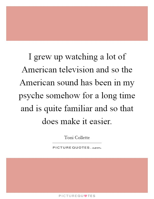 I grew up watching a lot of American television and so the American sound has been in my psyche somehow for a long time and is quite familiar and so that does make it easier Picture Quote #1