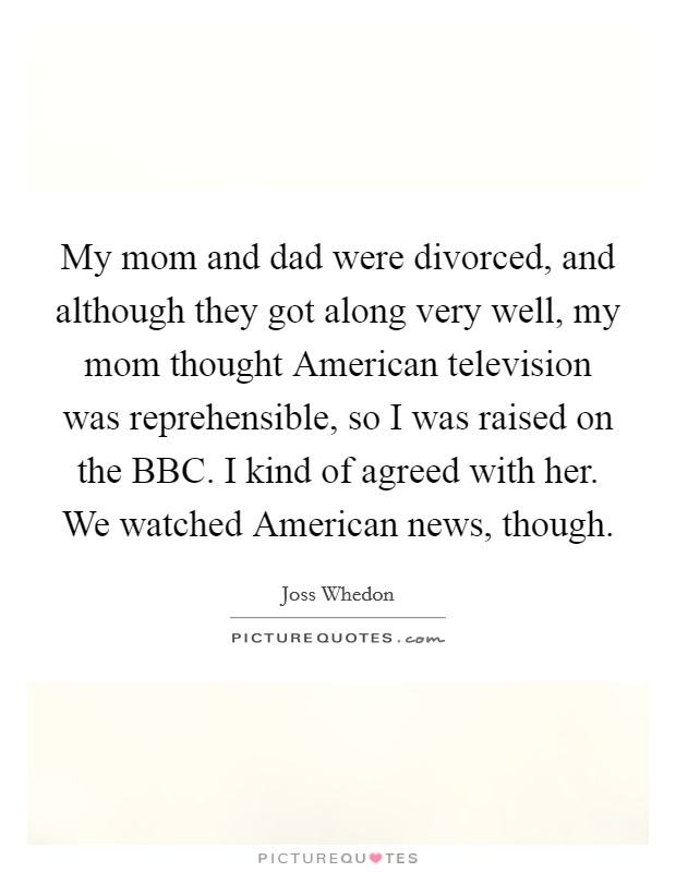 My mom and dad were divorced, and although they got along very well, my mom thought American television was reprehensible, so I was raised on the BBC. I kind of agreed with her. We watched American news, though Picture Quote #1
