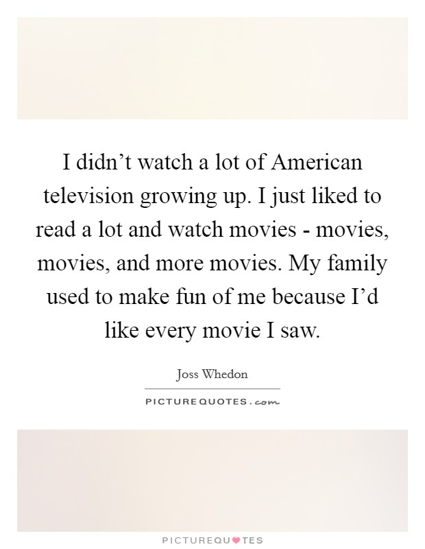 I didn't watch a lot of American television growing up. I just liked to read a lot and watch movies - movies, movies, and more movies. My family used to make fun of me because I'd like every movie I saw Picture Quote #1