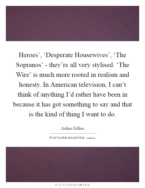 Heroes', 'Desperate Housewives', 'The Sopranos' - they're all very stylised. 'The Wire' is much more rooted in realism and honesty. In American television, I can't think of anything I'd rather have been in because it has got something to say and that is the kind of thing I want to do Picture Quote #1