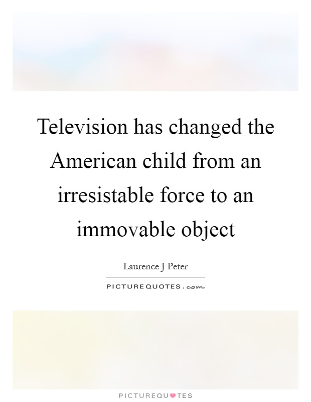 Television has changed the American child from an irresistable force to an immovable object Picture Quote #1