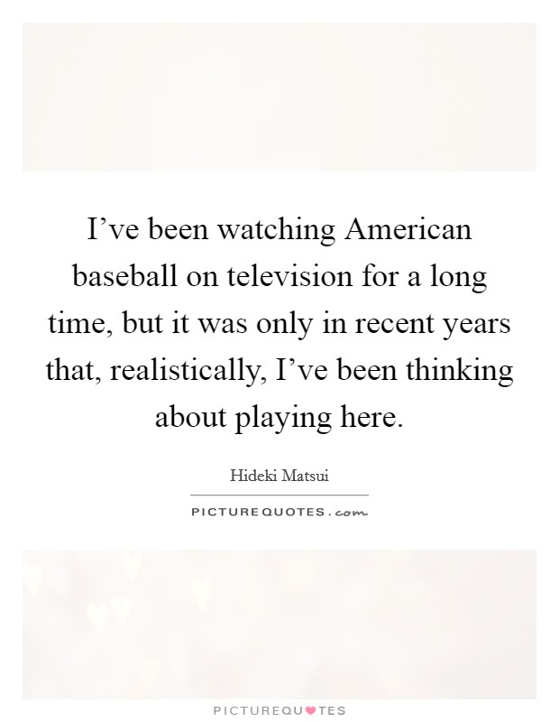I've been watching American baseball on television for a long time, but it was only in recent years that, realistically, I've been thinking about playing here. Picture Quote #1