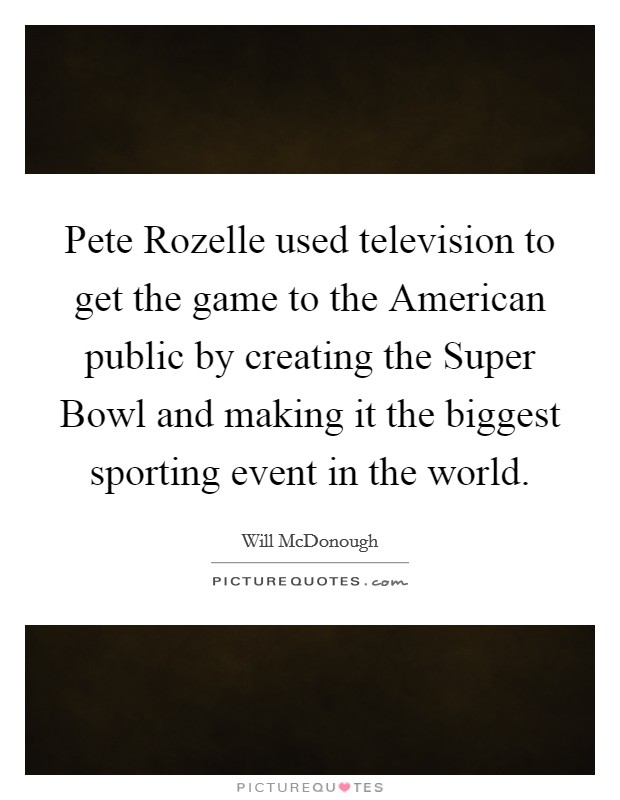 Pete Rozelle used television to get the game to the American public by creating the Super Bowl and making it the biggest sporting event in the world Picture Quote #1