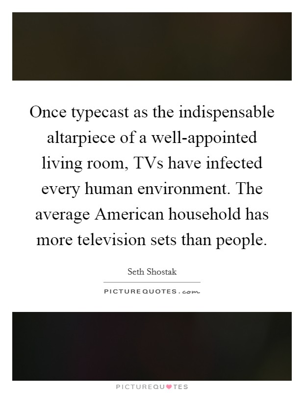 Once typecast as the indispensable altarpiece of a well-appointed living room, TVs have infected every human environment. The average American household has more television sets than people Picture Quote #1