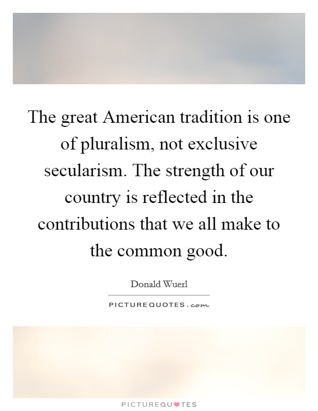 The great American tradition is one of pluralism, not exclusive secularism. The strength of our country is reflected in the contributions that we all make to the common good Picture Quote #1