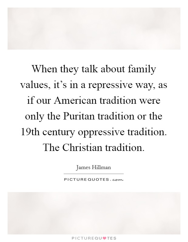 When they talk about family values, it's in a repressive way, as if our American tradition were only the Puritan tradition or the 19th century oppressive tradition. The Christian tradition Picture Quote #1