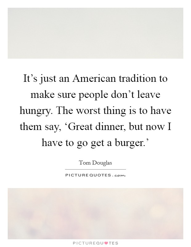 It's just an American tradition to make sure people don't leave hungry. The worst thing is to have them say, 'Great dinner, but now I have to go get a burger.' Picture Quote #1
