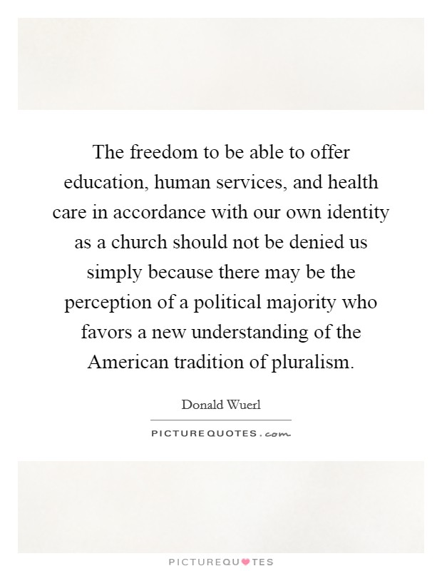 The freedom to be able to offer education, human services, and health care in accordance with our own identity as a church should not be denied us simply because there may be the perception of a political majority who favors a new understanding of the American tradition of pluralism Picture Quote #1
