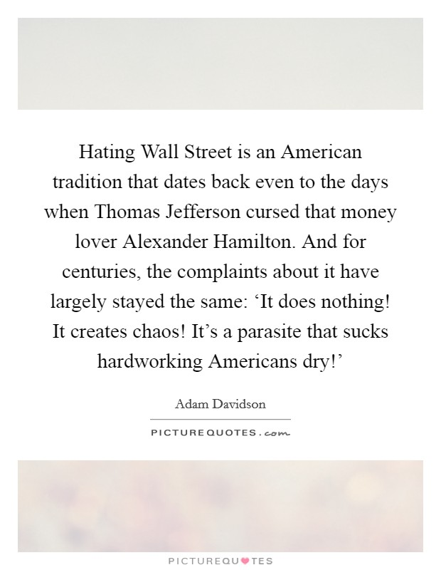 Hating Wall Street is an American tradition that dates back even to the days when Thomas Jefferson cursed that money lover Alexander Hamilton. And for centuries, the complaints about it have largely stayed the same: 'It does nothing! It creates chaos! It's a parasite that sucks hardworking Americans dry!' Picture Quote #1