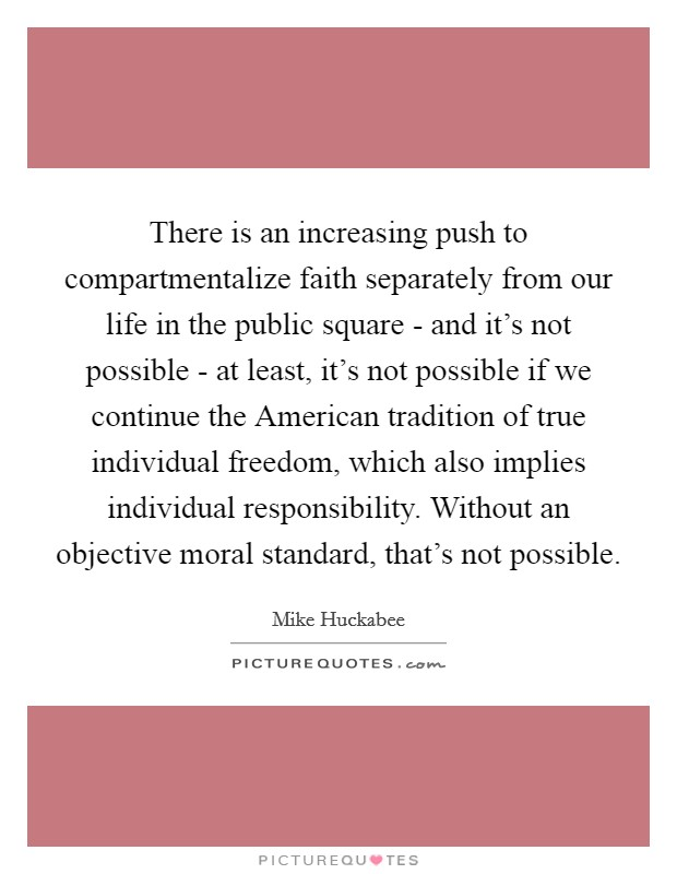 There is an increasing push to compartmentalize faith separately from our life in the public square - and it's not possible - at least, it's not possible if we continue the American tradition of true individual freedom, which also implies individual responsibility. Without an objective moral standard, that's not possible Picture Quote #1
