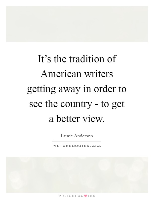 It's the tradition of American writers getting away in order to see the country - to get a better view Picture Quote #1