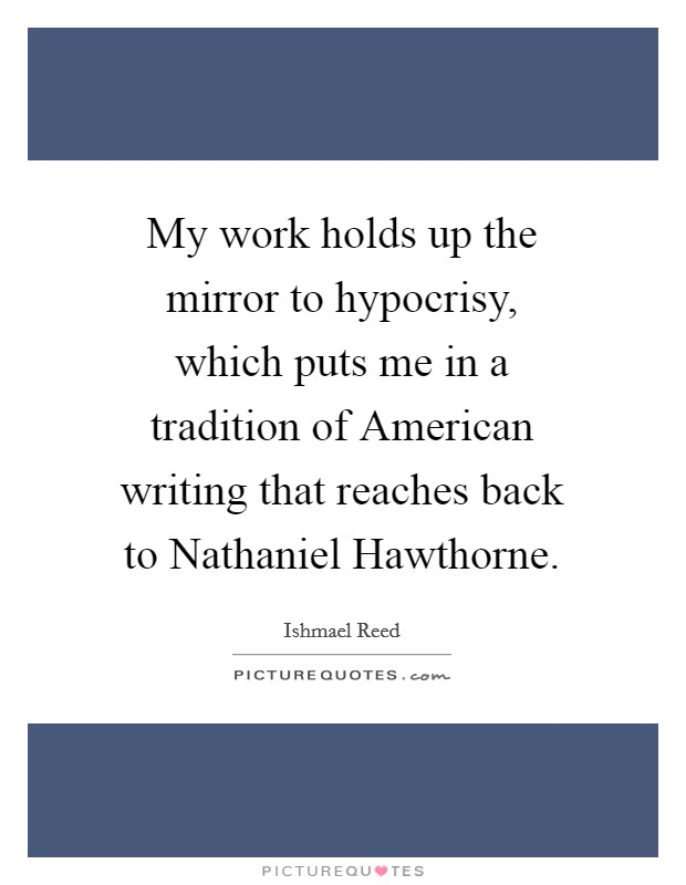 My work holds up the mirror to hypocrisy, which puts me in a tradition of American writing that reaches back to Nathaniel Hawthorne Picture Quote #1