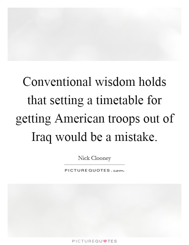 Conventional wisdom holds that setting a timetable for getting American troops out of Iraq would be a mistake Picture Quote #1