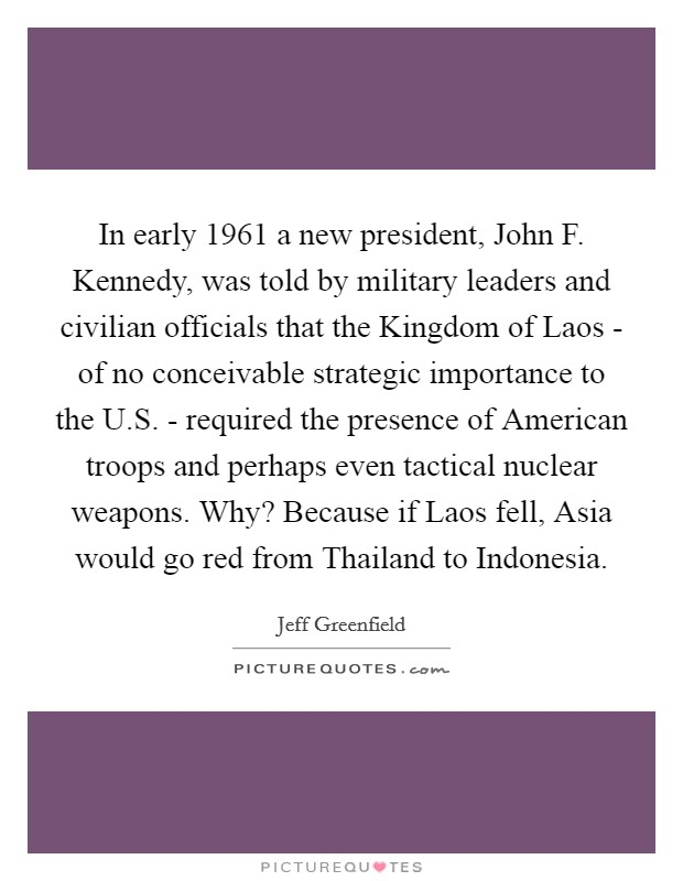In early 1961 a new president, John F. Kennedy, was told by military leaders and civilian officials that the Kingdom of Laos - of no conceivable strategic importance to the U.S. - required the presence of American troops and perhaps even tactical nuclear weapons. Why? Because if Laos fell, Asia would go red from Thailand to Indonesia Picture Quote #1