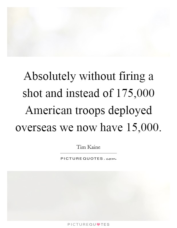 Absolutely without firing a shot and instead of 175,000 American troops deployed overseas we now have 15,000 Picture Quote #1