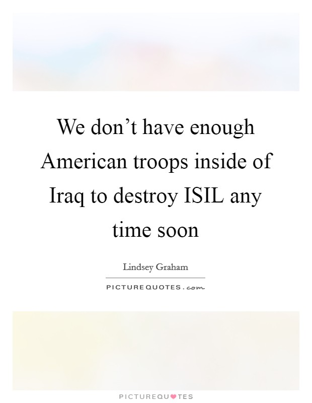 We don't have enough American troops inside of Iraq to destroy ISIL any time soon Picture Quote #1