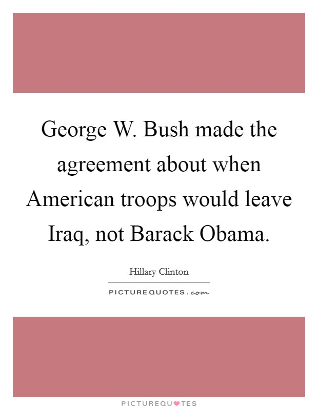 George W. Bush made the agreement about when American troops would leave Iraq, not Barack Obama Picture Quote #1