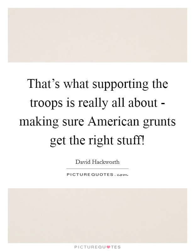 That's what supporting the troops is really all about - making sure American grunts get the right stuff! Picture Quote #1