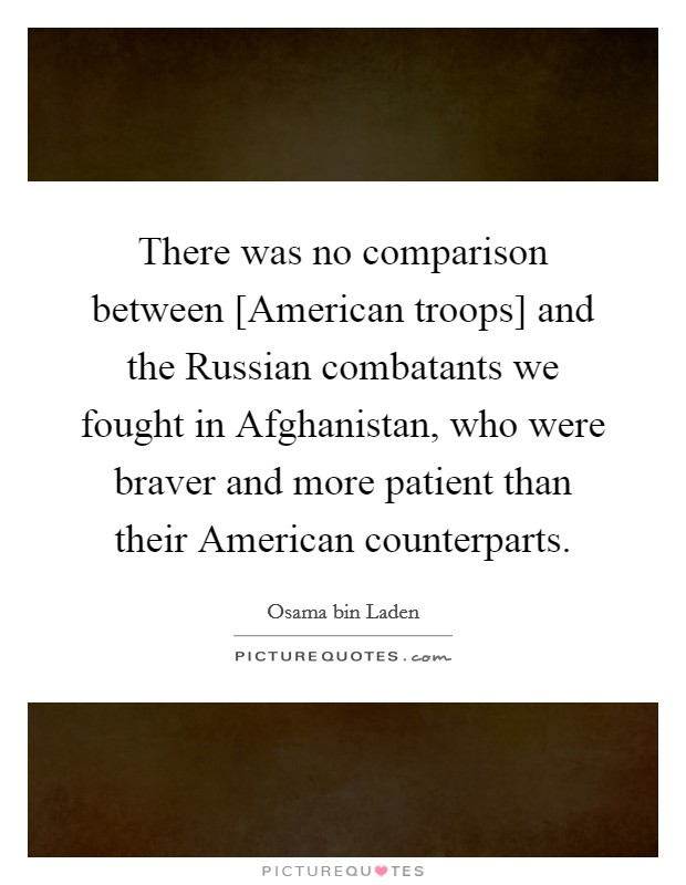 There was no comparison between [American troops] and the Russian combatants we fought in Afghanistan, who were braver and more patient than their American counterparts Picture Quote #1