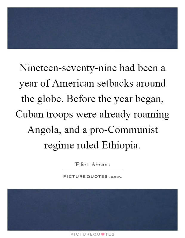 Nineteen-seventy-nine had been a year of American setbacks around the globe. Before the year began, Cuban troops were already roaming Angola, and a pro-Communist regime ruled Ethiopia Picture Quote #1