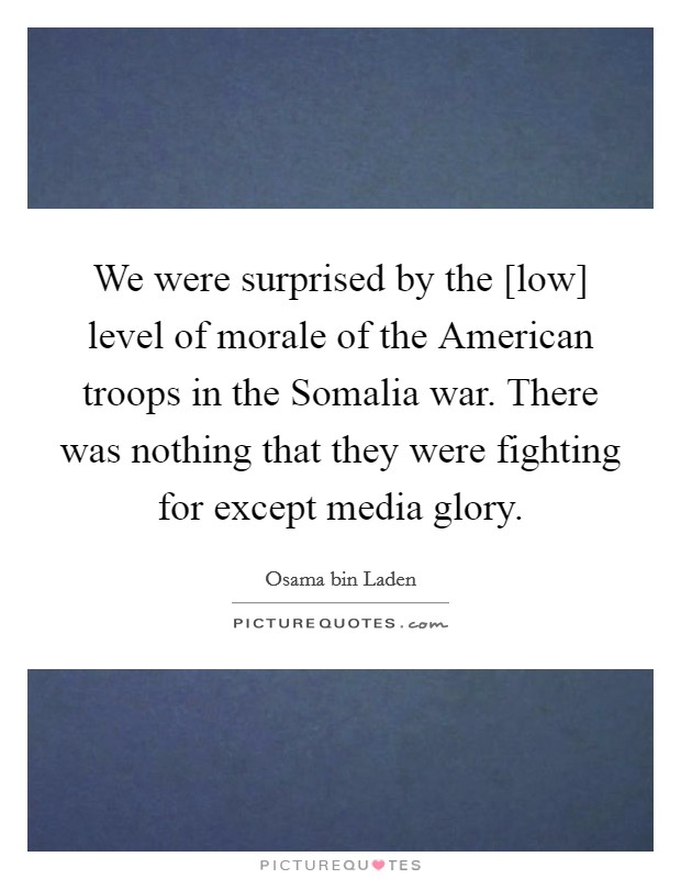 We were surprised by the [low] level of morale of the American troops in the Somalia war. There was nothing that they were fighting for except media glory Picture Quote #1