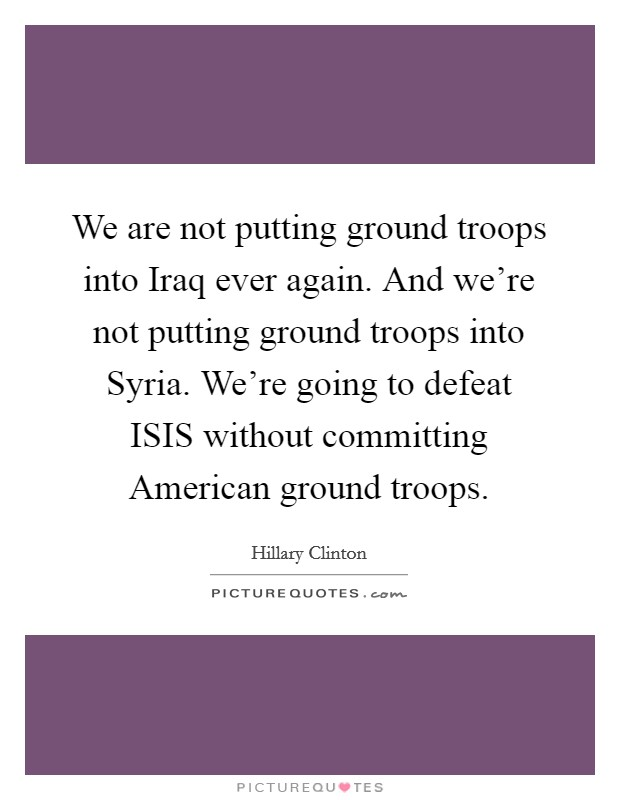 We are not putting ground troops into Iraq ever again. And we're not putting ground troops into Syria. We're going to defeat ISIS without committing American ground troops Picture Quote #1