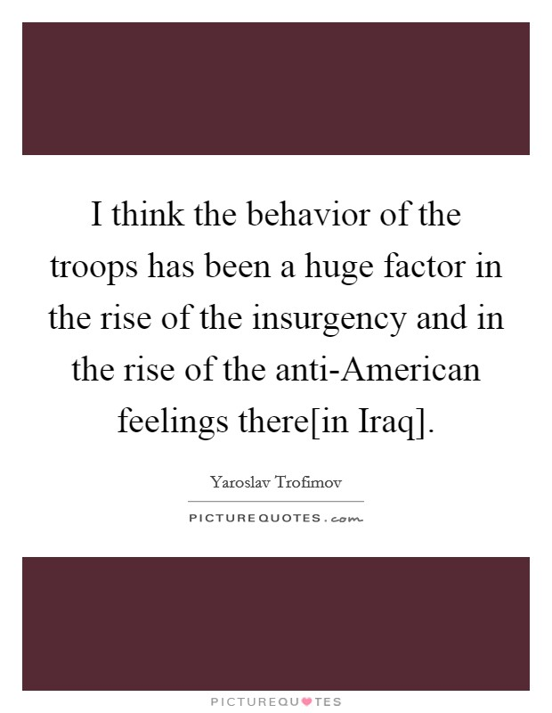 I think the behavior of the troops has been a huge factor in the rise of the insurgency and in the rise of the anti-American feelings there[in Iraq] Picture Quote #1