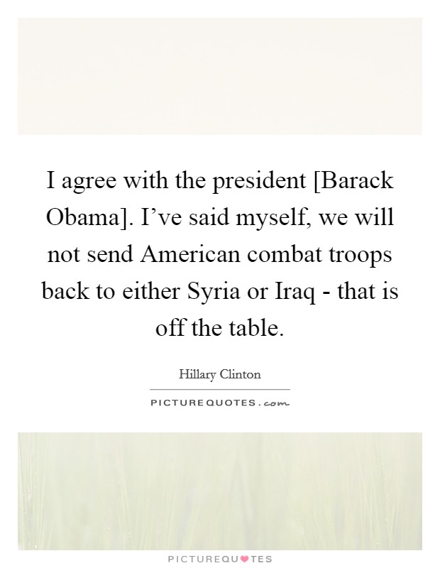 I agree with the president [Barack Obama]. I've said myself, we will not send American combat troops back to either Syria or Iraq - that is off the table Picture Quote #1
