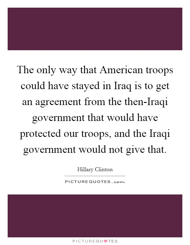 The only way that American troops could have stayed in Iraq is to get an agreement from the then-Iraqi government that would have protected our troops, and the Iraqi government would not give that Picture Quote #1