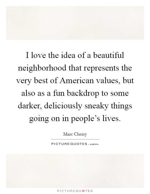 I love the idea of a beautiful neighborhood that represents the very best of American values, but also as a fun backdrop to some darker, deliciously sneaky things going on in people's lives Picture Quote #1