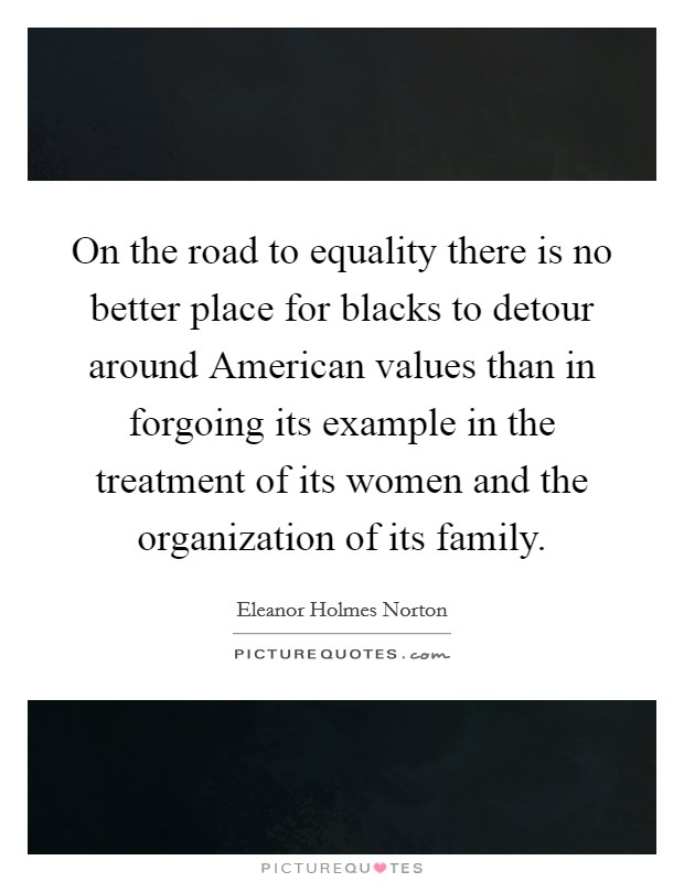 On the road to equality there is no better place for blacks to detour around American values than in forgoing its example in the treatment of its women and the organization of its family. Picture Quote #1