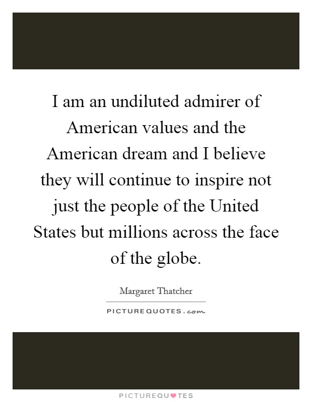 I am an undiluted admirer of American values and the American dream and I believe they will continue to inspire not just the people of the United States but millions across the face of the globe. Picture Quote #1