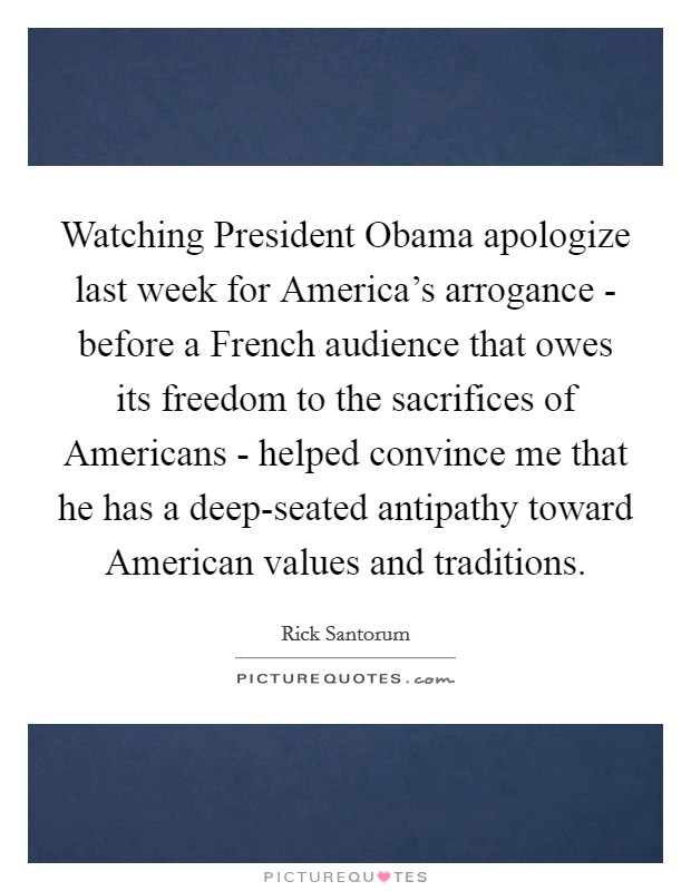 Watching President Obama apologize last week for America's arrogance - before a French audience that owes its freedom to the sacrifices of Americans - helped convince me that he has a deep-seated antipathy toward American values and traditions Picture Quote #1